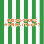 凱旋のG-STOPはガチ目押しできたの??